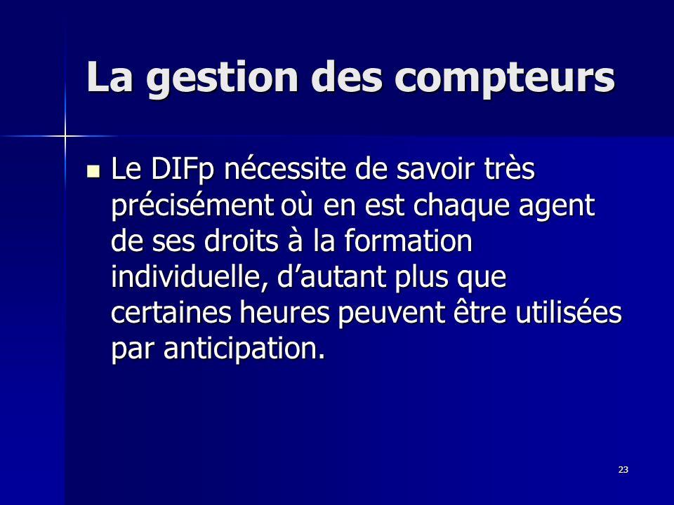 23 La gestion des compteurs Le DIFp nécessite de savoir très précisément où en est chaque agent de ses droits à la formation individuelle, dautant plus que certaines heures peuvent être utilisées par anticipation.