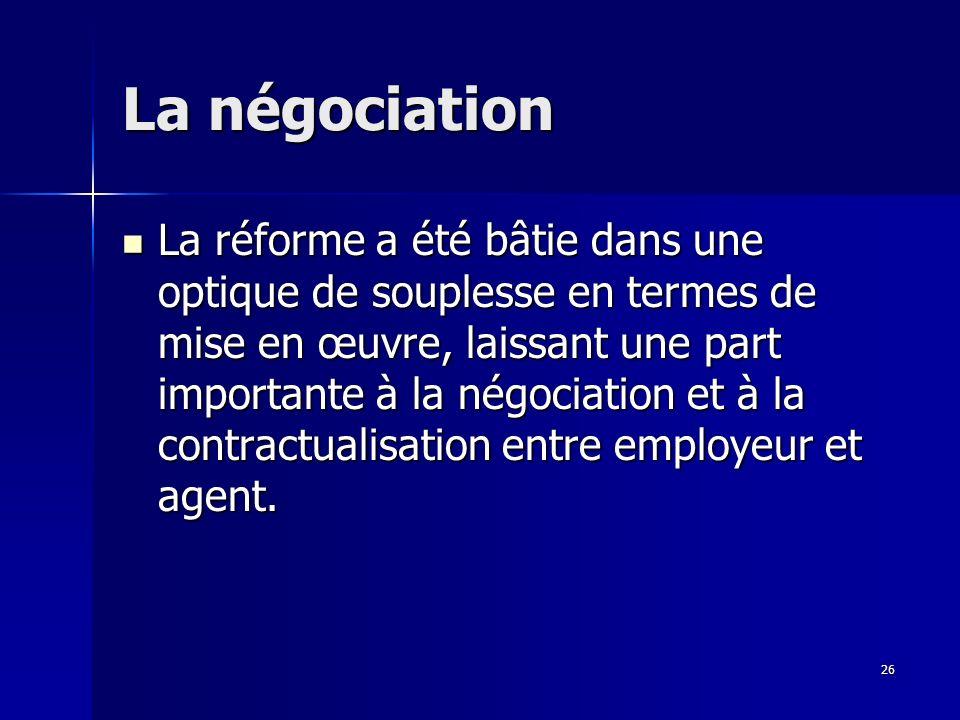 26 La négociation La réforme a été bâtie dans une optique de souplesse en termes de mise en œuvre, laissant une part importante à la négociation et à la contractualisation entre employeur et agent.