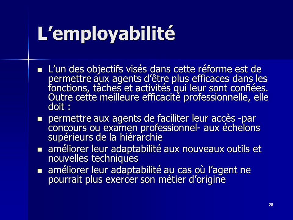 28 Lemployabilité Lun des objectifs visés dans cette réforme est de permettre aux agents dêtre plus efficaces dans les fonctions, tâches et activités qui leur sont confiées.