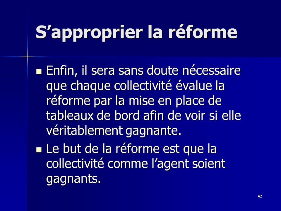 42 Sapproprier la réforme Enfin, il sera sans doute nécessaire que chaque collectivité évalue la réforme par la mise en place de tableaux de bord afin de voir si elle véritablement gagnante.