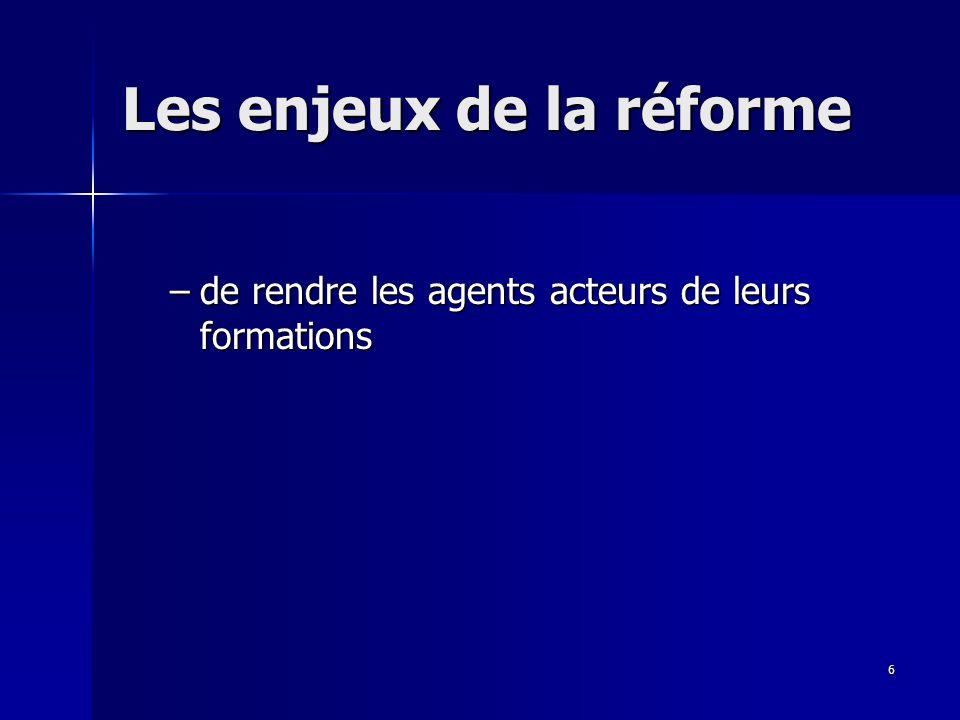6 Les enjeux de la réforme –de rendre les agents acteurs de leurs formations –de rendre les agents acteurs de leurs formations