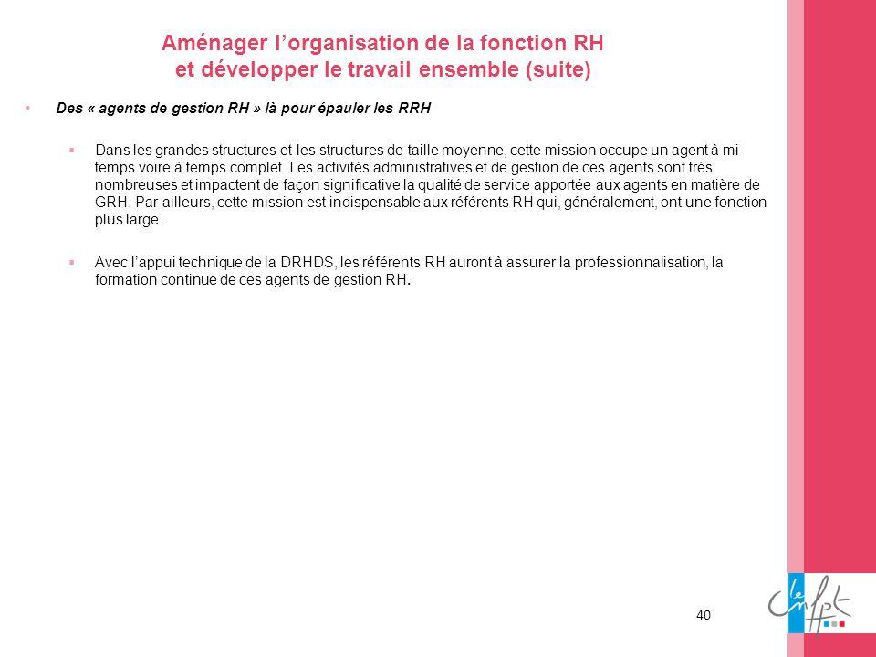 40 Aménager lorganisation de la fonction RH et développer le travail ensemble (suite) Des « agents de gestion RH » là pour épauler les RRH Dans les gr