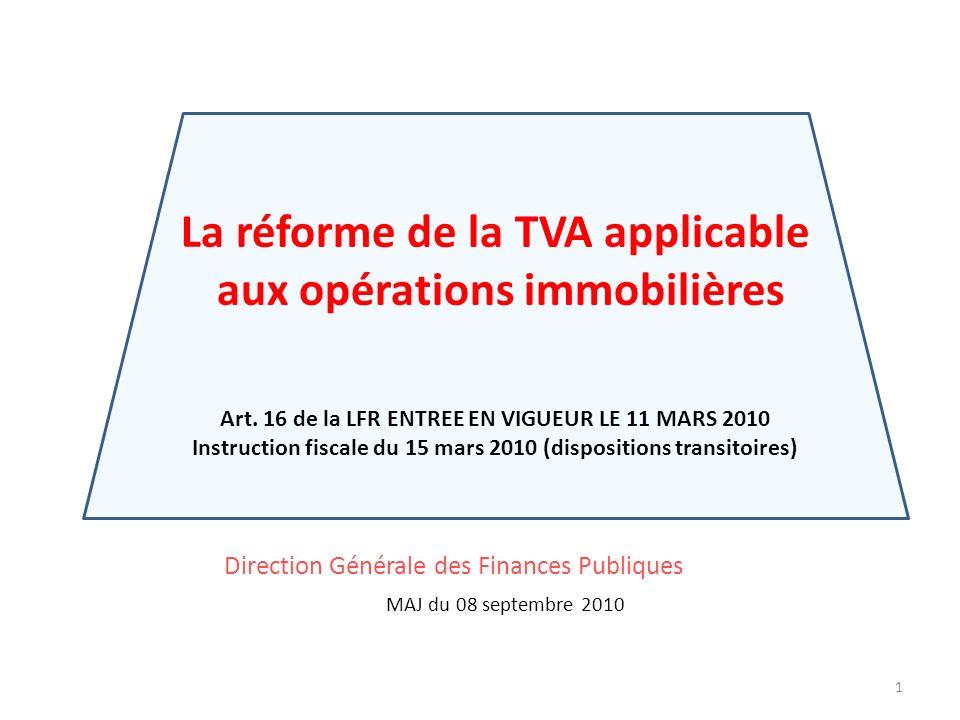 1 Direction Générale des Finances Publiques MAJ du 08 septembre 2010 La réforme de la TVA applicable aux opérations immobilières Art. 16 de la LFR ENT