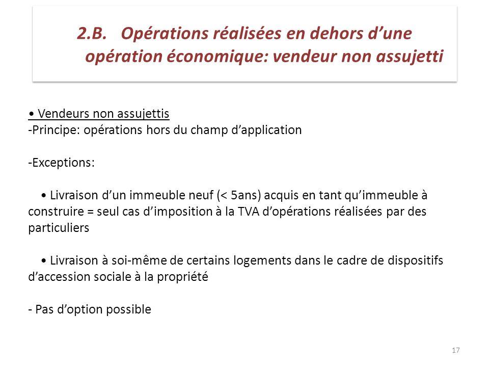 17 Vendeurs non assujettis -Principe: opérations hors du champ dapplication -Exceptions: Livraison dun immeuble neuf (< 5ans) acquis en tant quimmeubl