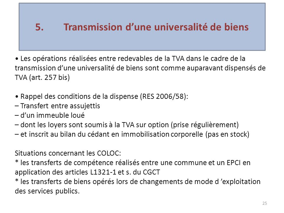 25 Les opérations réalisées entre redevables de la TVA dans le cadre de la transmission dune universalité de biens sont comme auparavant dispensés de