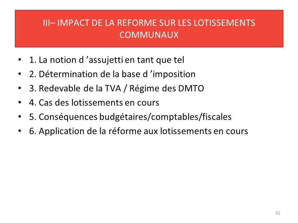 41 III– IMPACT DE LA REFORME SUR LES LOTISSEMENTS COMMUNAUX 1. La notion d assujetti en tant que tel 2. Détermination de la base d imposition 3. Redev