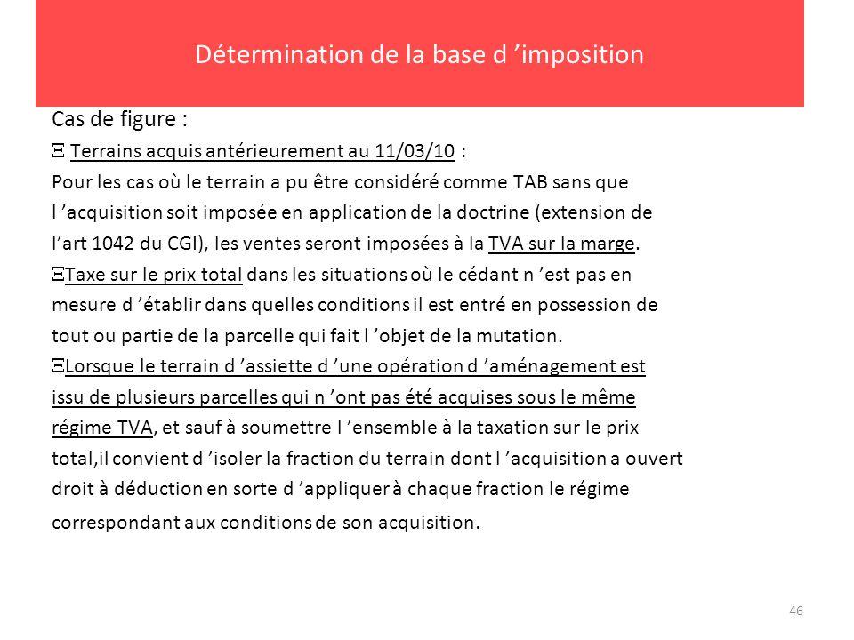 46 Détermination de la base d imposition Cas de figure : Terrains acquis antérieurement au 11/03/10 : Pour les cas où le terrain a pu être considéré c