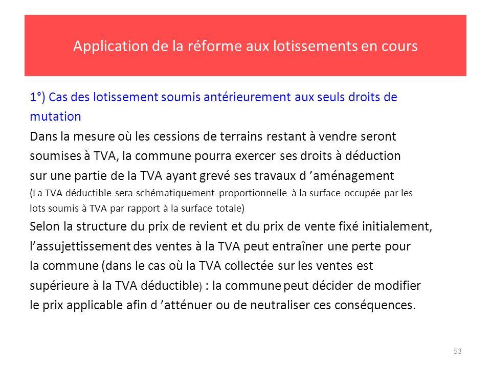 53 Application de la réforme aux lotissements en cours 1°) Cas des lotissement soumis antérieurement aux seuls droits de mutation Dans la mesure où le