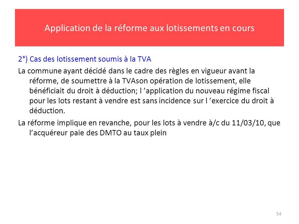 54 Application de la réforme aux lotissements en cours 2°) Cas des lotissement soumis à la TVA La commune ayant décidé dans le cadre des règles en vig