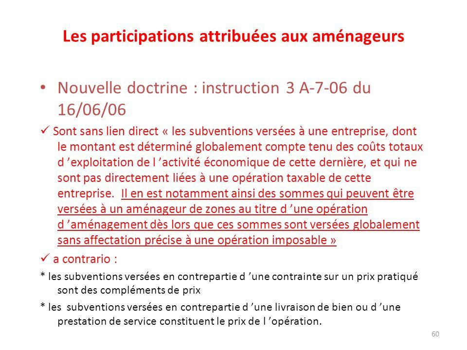 60 Les participations attribuées aux aménageurs Nouvelle doctrine : instruction 3 A-7-06 du 16/06/06 Sont sans lien direct « les subventions versées à