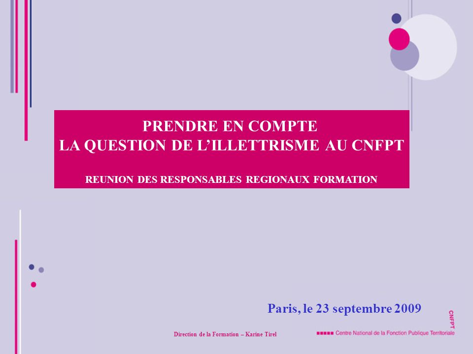 Paris, le 23 septembre 2009 PRENDRE EN COMPTE LA QUESTION DE LILLETTRISME AU CNFPT REUNION DES RESPONSABLES REGIONAUX FORMATION Direction de la Format