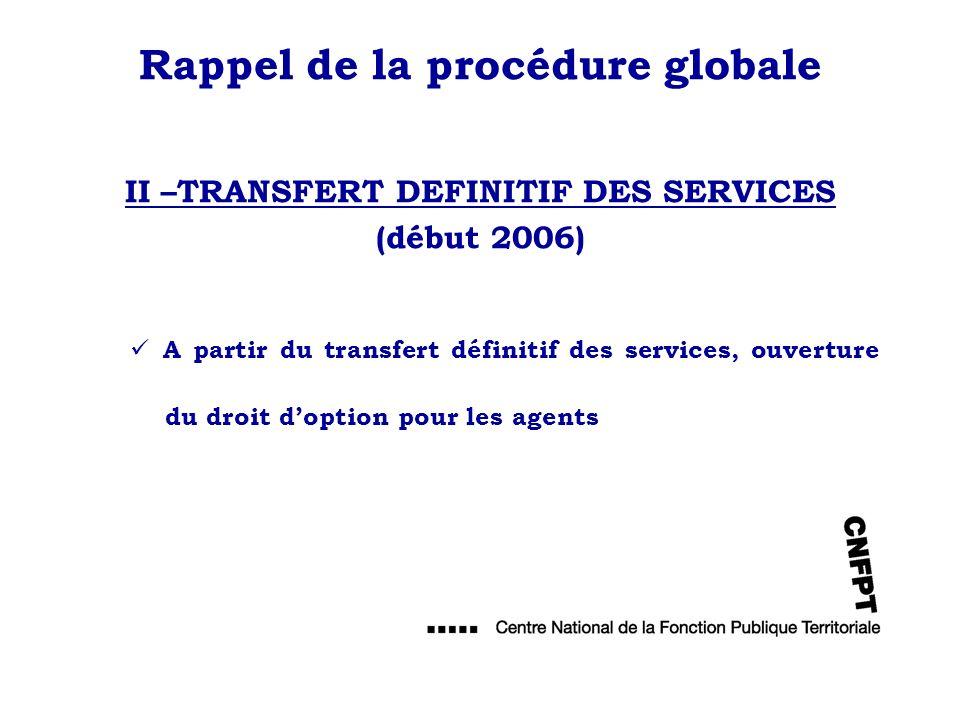 Rappel de la procédure globale II –TRANSFERT DEFINITIF DES SERVICES (début 2006) A partir du transfert définitif des services, ouverture du droit dopt