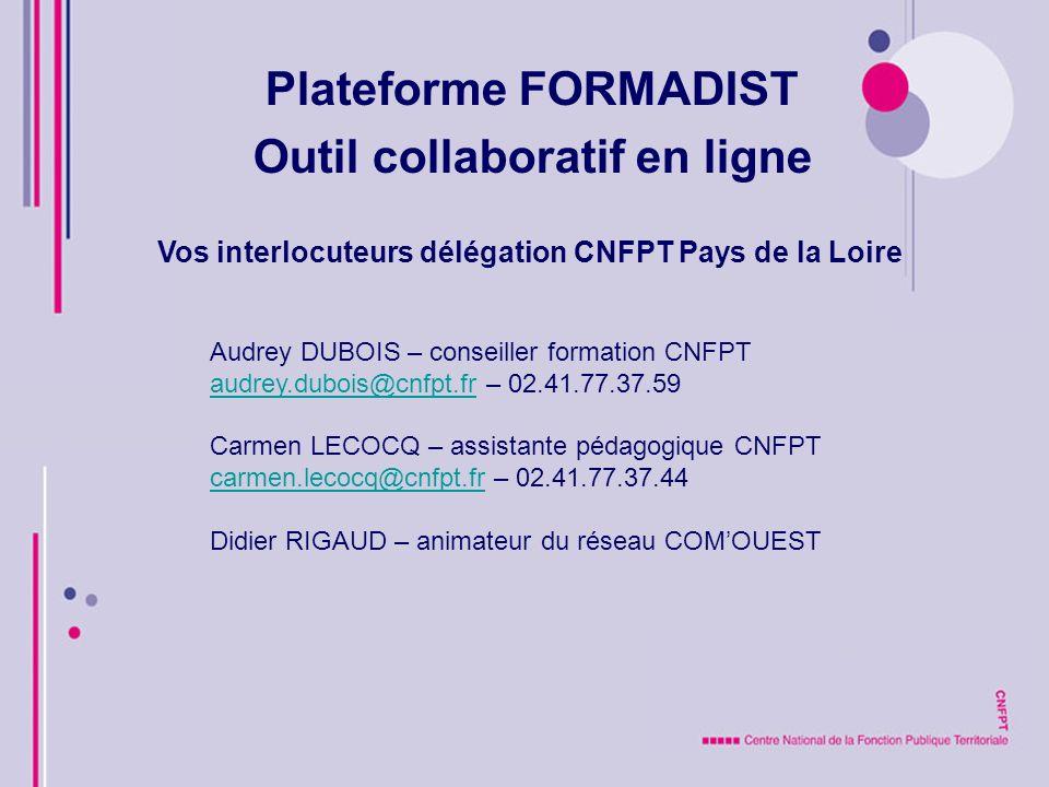 Plateforme FORMADIST Outil collaboratif en ligne Vos interlocuteurs délégation CNFPT Pays de la Loire Audrey DUBOIS – conseiller formation CNFPT audrey.dubois@cnfpt.fraudrey.dubois@cnfpt.fr – 02.41.77.37.59 Carmen LECOCQ – assistante pédagogique CNFPT carmen.lecocq@cnfpt.frcarmen.lecocq@cnfpt.fr – 02.41.77.37.44 Didier RIGAUD – animateur du réseau COMOUEST