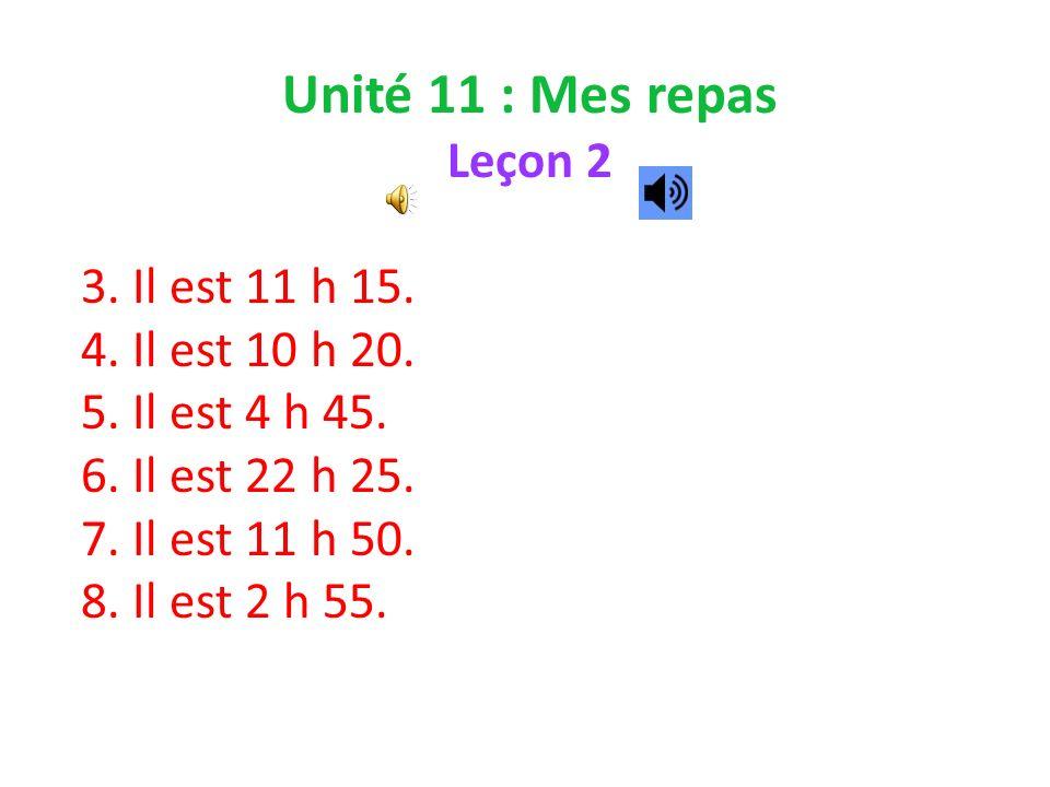 Unité 11 : Mes repas Leçon 2 3. Il est 11 h 15. 4.