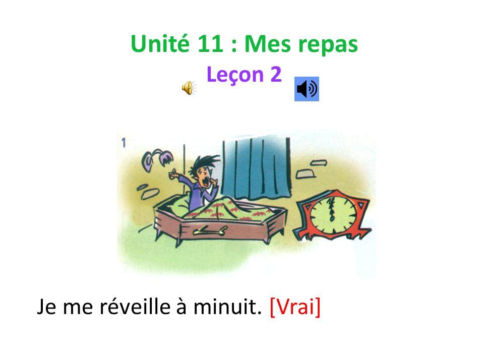 Unité 11 : Mes repas Leçon 2 Je me réveille à minuit. [Vrai]