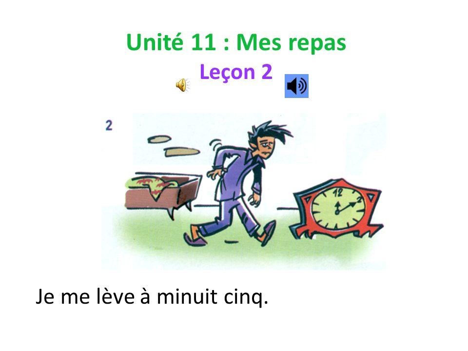 Unité 11 : Mes repas Leçon 2 Je me lève à minuit cinq.