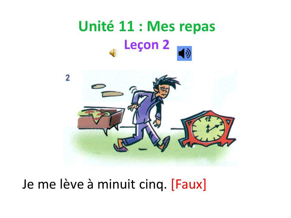 Unité 11 : Mes repas Leçon 2 Je me lève à minuit cinq. [Faux]