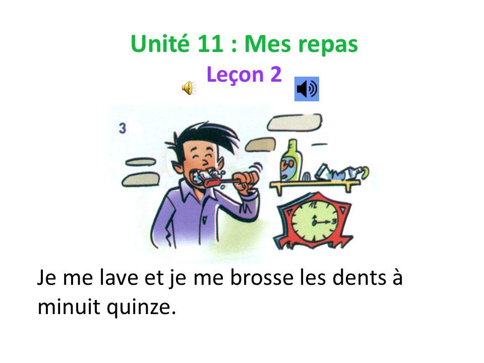 Unité 11 : Mes repas Leçon 2 Je me lave et je me brosse les dents à minuit quinze.