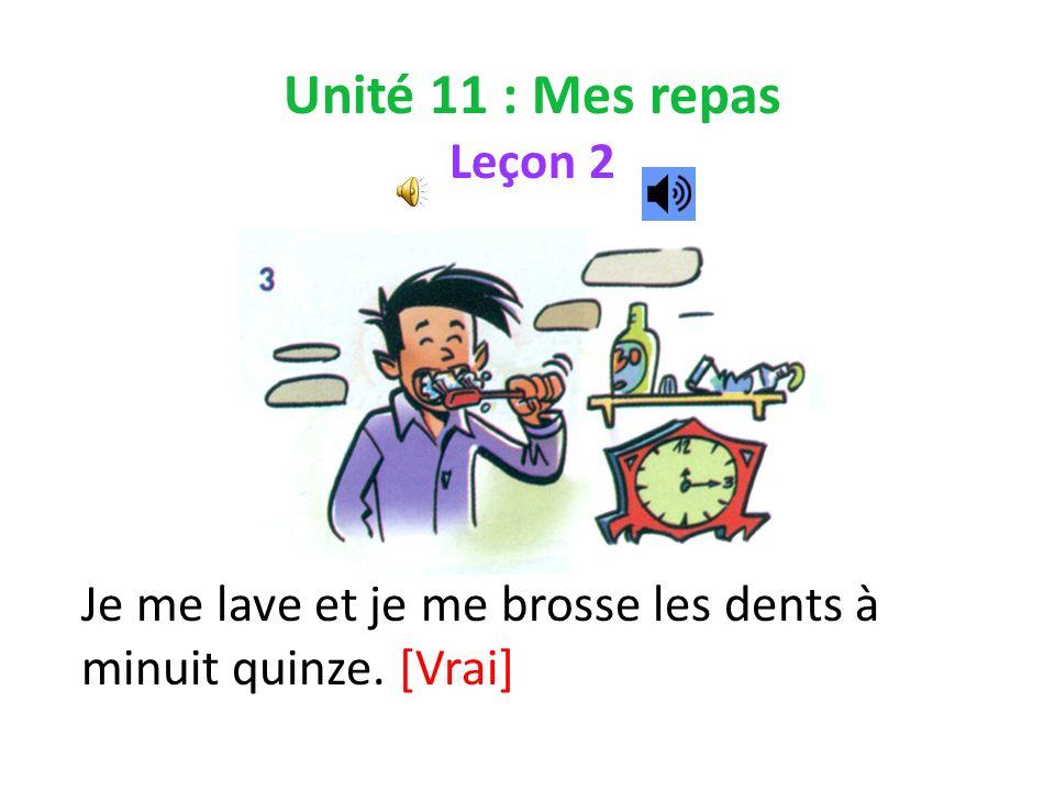 Unité 11 : Mes repas Leçon 2 Je me lave et je me brosse les dents à minuit quinze. [Vrai]