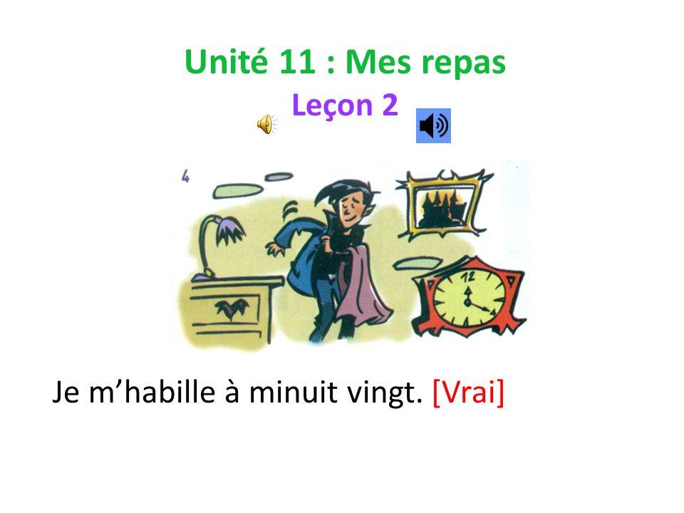 Unité 11 : Mes repas Leçon 2 Je mhabille à minuit vingt. [Vrai]