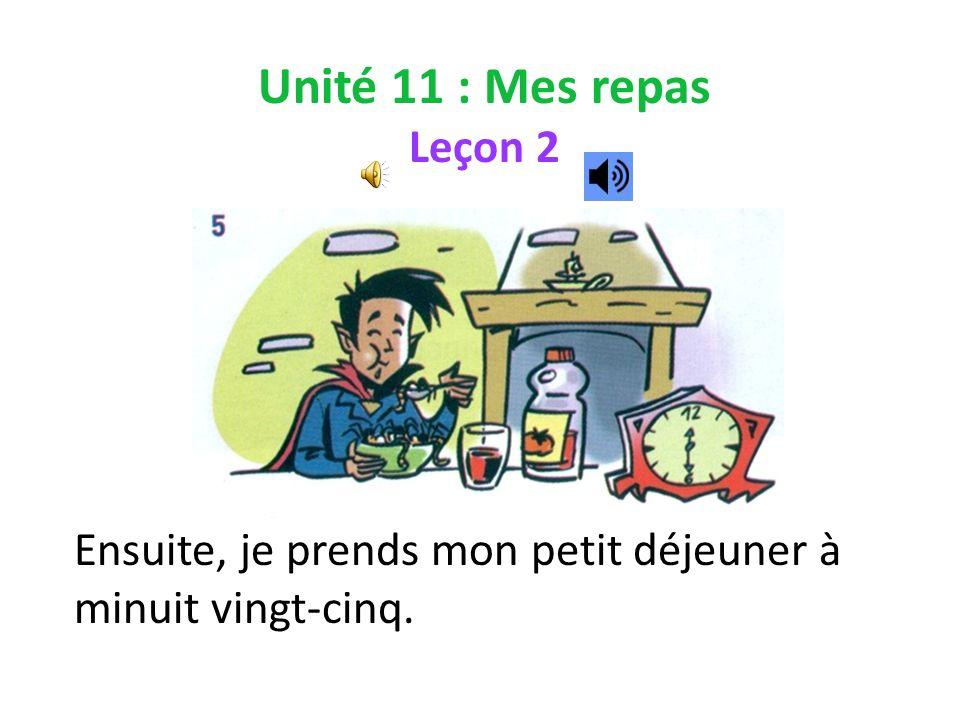 Unité 11 : Mes repas Leçon 2 Ensuite, je prends mon petit déjeuner à minuit vingt-cinq.