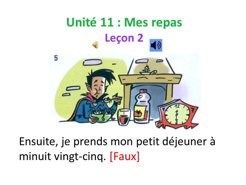 Unité 11 : Mes repas Leçon 2 Ensuite, je prends mon petit déjeuner à minuit vingt-cinq. [Faux]