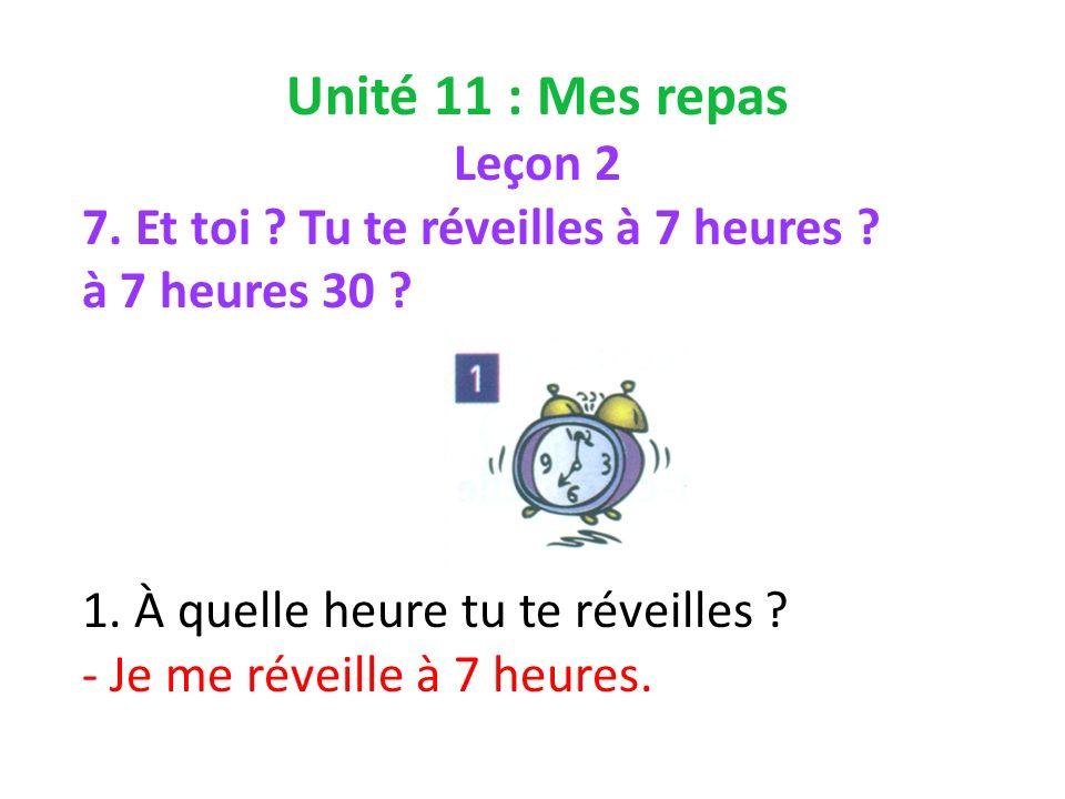 Unité 11 : Mes repas Leçon 2 7. Et toi . Tu te réveilles à 7 heures .