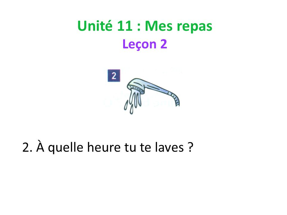 Unité 11 : Mes repas Leçon 2 2. À quelle heure tu te laves ?