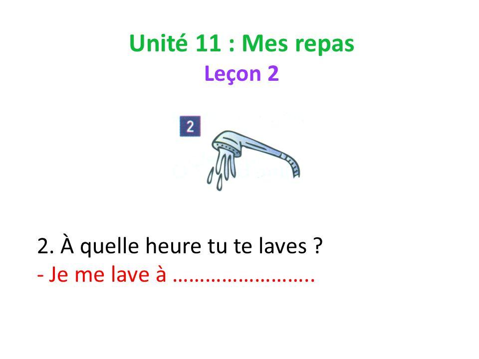 Unité 11 : Mes repas Leçon 2 2. À quelle heure tu te laves - Je me lave à ……………………..