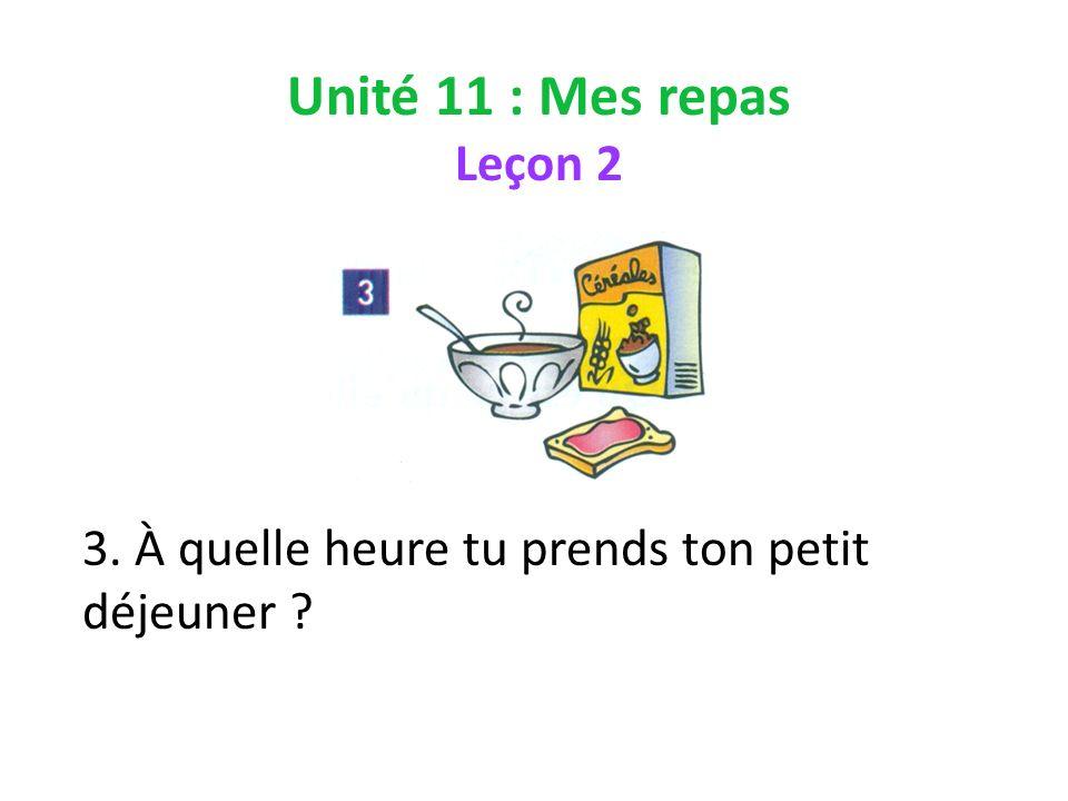 Unité 11 : Mes repas Leçon 2 3. À quelle heure tu prends ton petit déjeuner ?