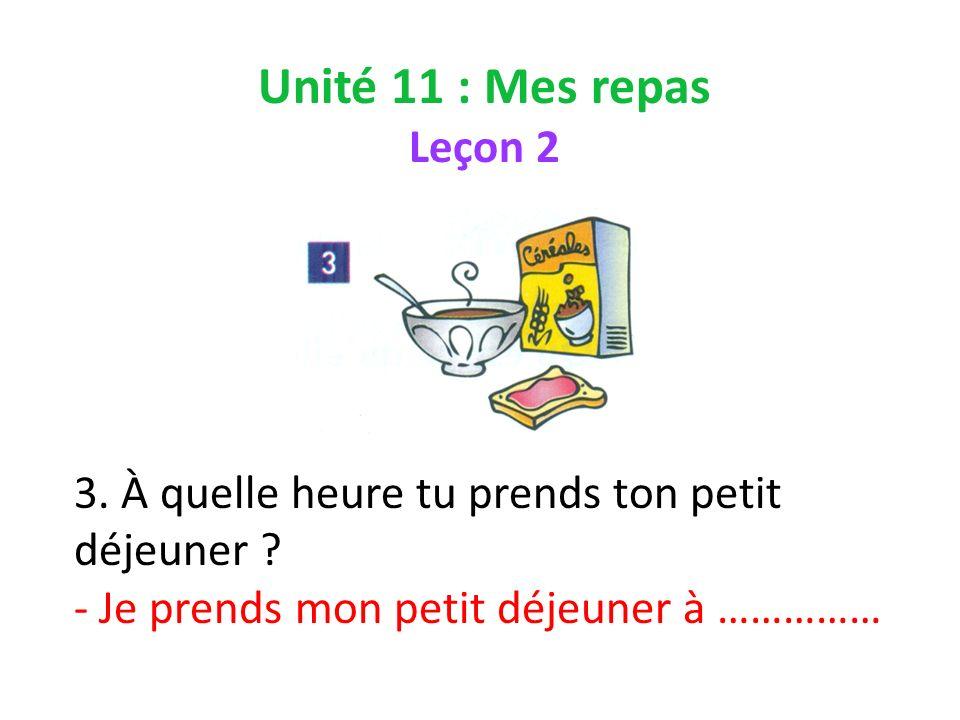 Unité 11 : Mes repas Leçon 2 3. À quelle heure tu prends ton petit déjeuner .