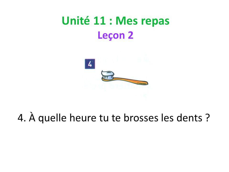 Unité 11 : Mes repas Leçon 2 4. À quelle heure tu te brosses les dents ?