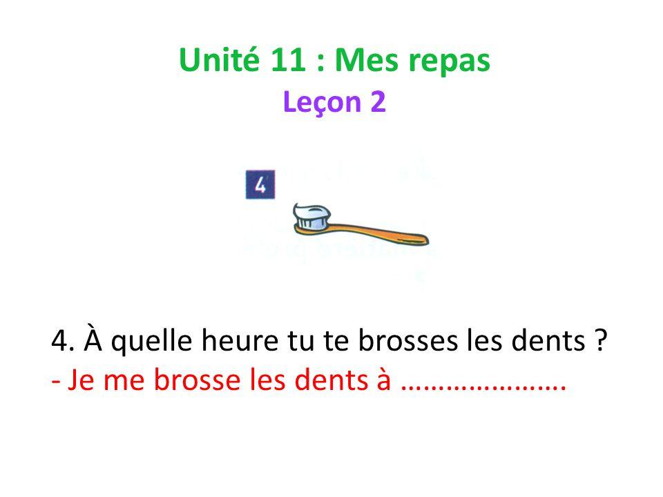 Unité 11 : Mes repas Leçon 2 4. À quelle heure tu te brosses les dents .