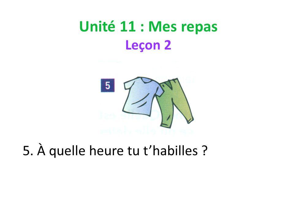 Unité 11 : Mes repas Leçon 2 5. À quelle heure tu thabilles ?