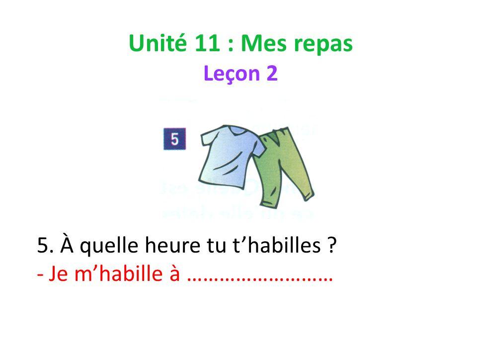 Unité 11 : Mes repas Leçon 2 5. À quelle heure tu thabilles - Je mhabille à ………………………
