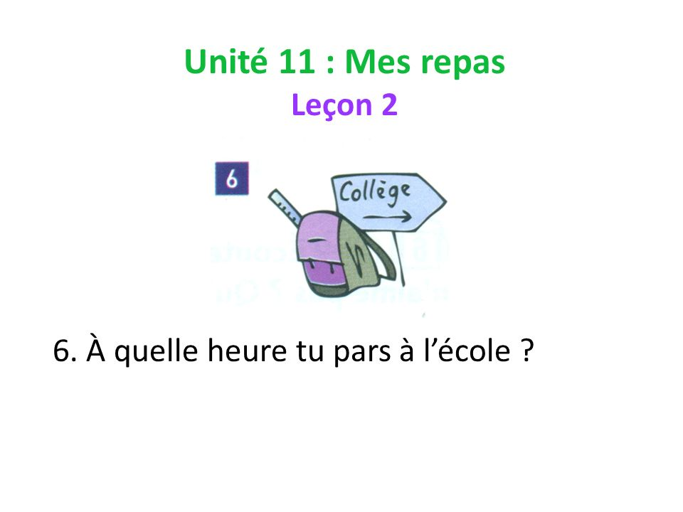 Unité 11 : Mes repas Leçon 2 6. À quelle heure tu pars à lécole ?