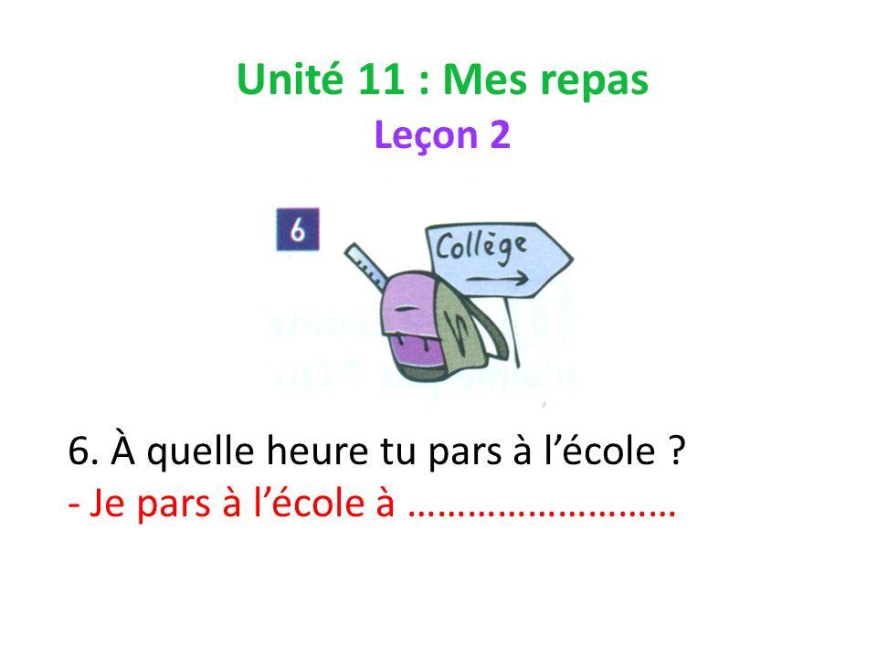 Unité 11 : Mes repas Leçon 2 6. À quelle heure tu pars à lécole ? - Je pars à lécole à ………………………