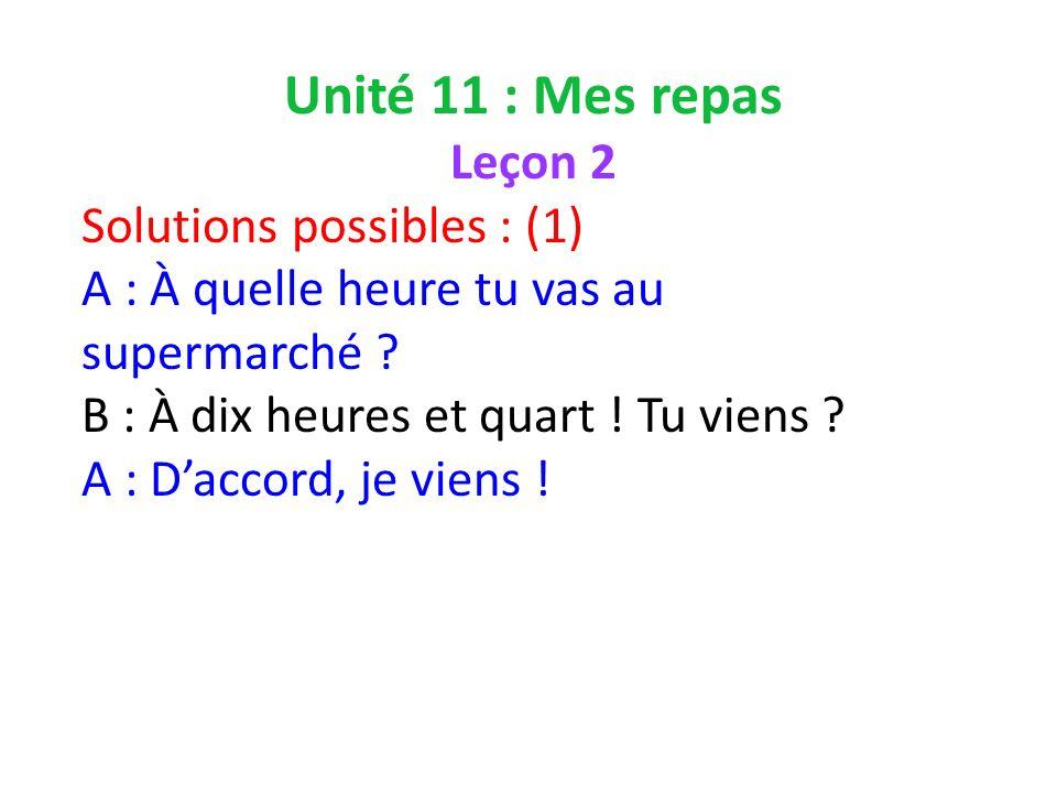 Unité 11 : Mes repas Leçon 2 Solutions possibles : (1) A : À quelle heure tu vas au supermarché .