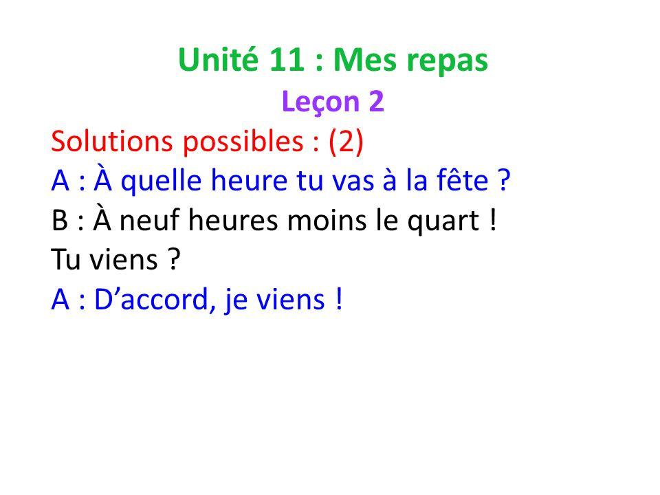 Unité 11 : Mes repas Leçon 2 Solutions possibles : (2) A : À quelle heure tu vas à la fête .