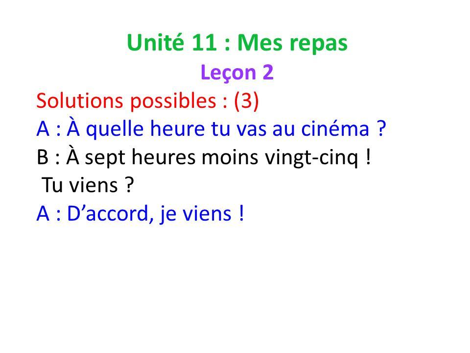 Unité 11 : Mes repas Leçon 2 Solutions possibles : (3) A : À quelle heure tu vas au cinéma .