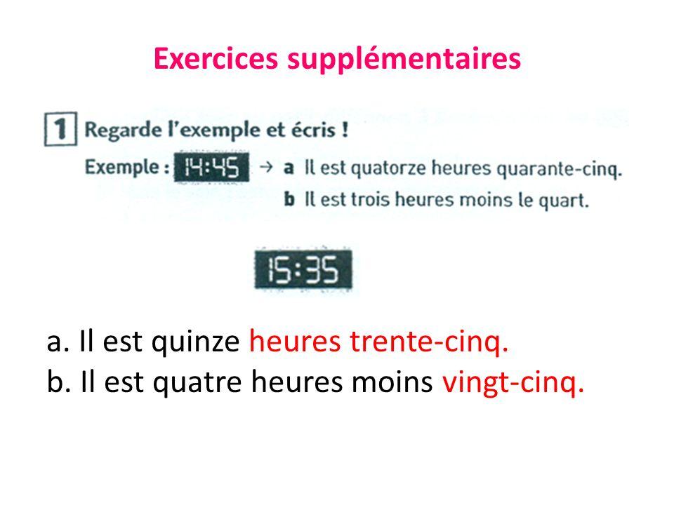 Exercices supplémentaires a. Il est quinze heures trente-cinq.