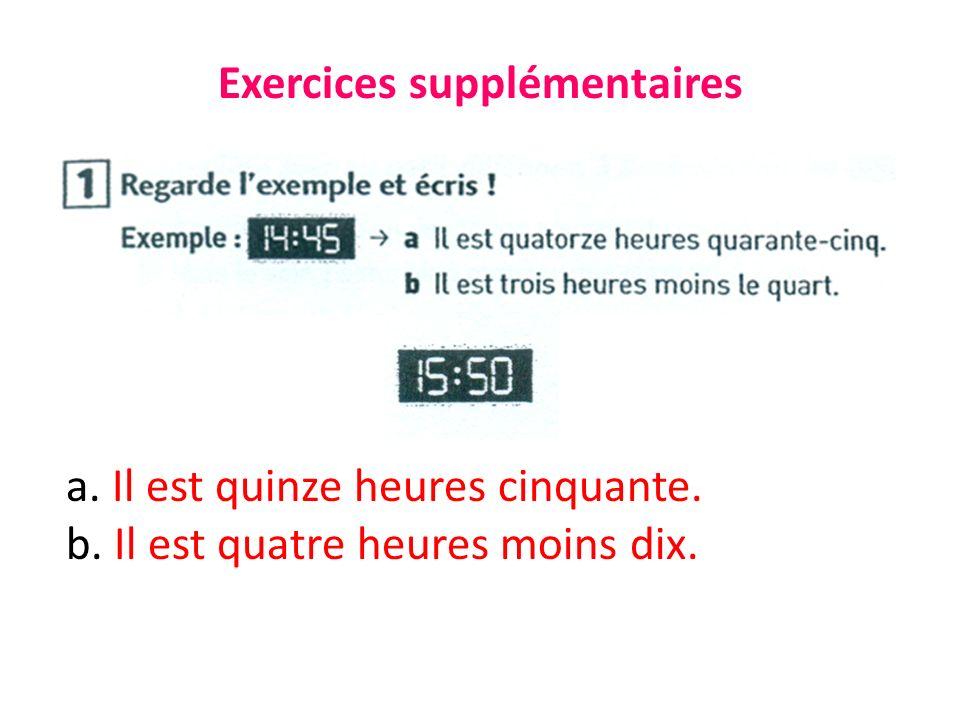 Exercices supplémentaires a. Il est quinze heures cinquante. b. Il est quatre heures moins dix.