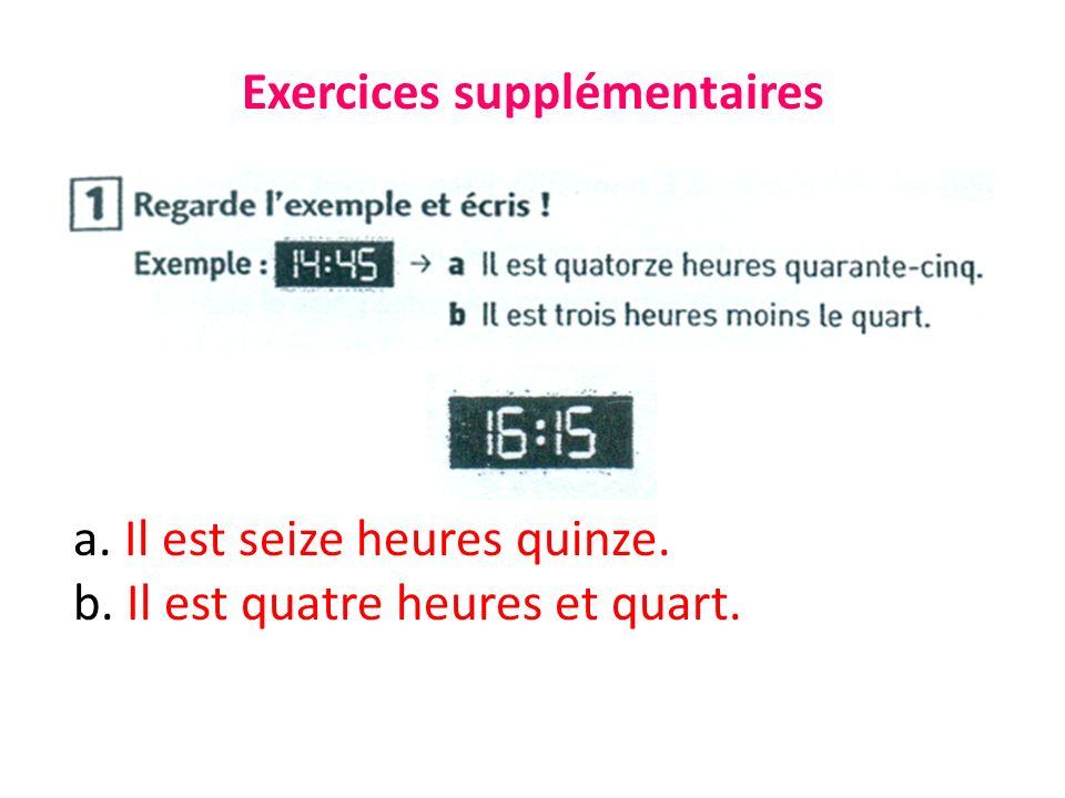 Exercices supplémentaires a. Il est seize heures quinze. b. Il est quatre heures et quart.