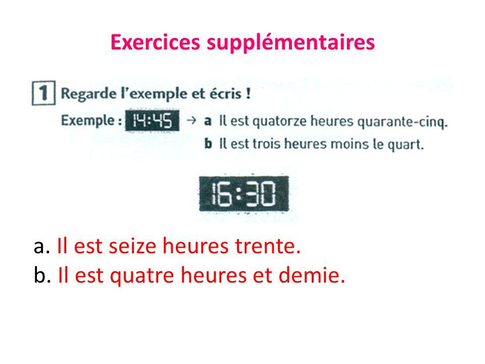 Exercices supplémentaires a. Il est seize heures trente. b. Il est quatre heures et demie.