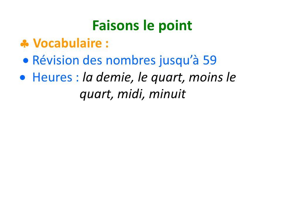 Faisons le point Vocabulaire : Révision des nombres jusquà 59 Heures : la demie, le quart, moins le quart, midi, minuit
