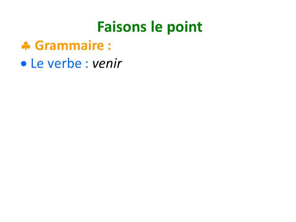 Faisons le point Grammaire : Le verbe : venir