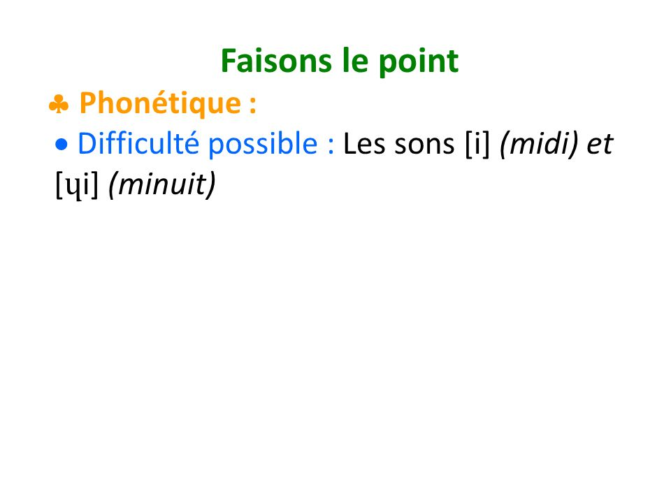 Faisons le point Phonétique : Difficulté possible : Les sons [i] (midi) et [ ɥ i] (minuit)