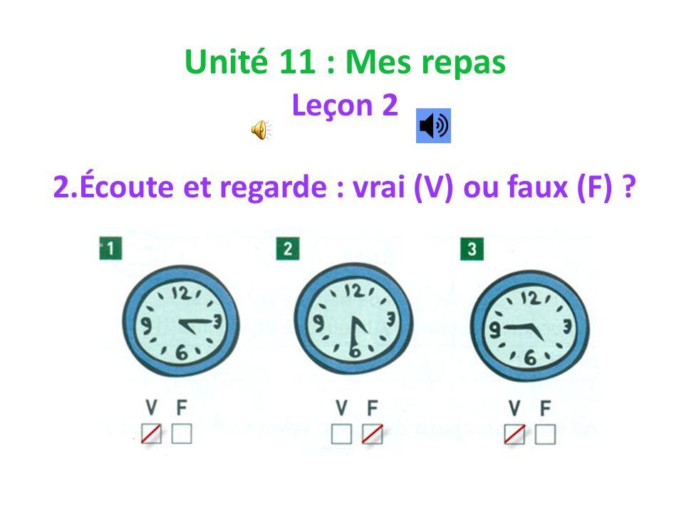 Unité 11 : Mes repas Leçon 2 2.Écoute et regarde : vrai (V) ou faux (F) ?