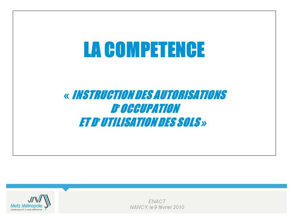ENACT NANCY, le 9 février 2010 LA COMPETENCE « INSTRUCTION DES AUTORISATIONS D OCCUPATION ET D UTILISATION DES SOLS »