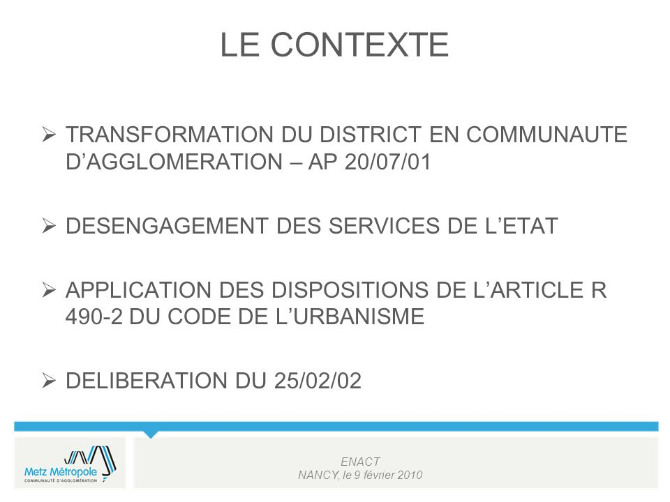 ENACT NANCY, le 9 février 2010 LE CONTEXTE TRANSFORMATION DU DISTRICT EN COMMUNAUTE DAGGLOMERATION – AP 20/07/01 DESENGAGEMENT DES SERVICES DE LETAT APPLICATION DES DISPOSITIONS DE LARTICLE R 490-2 DU CODE DE LURBANISME DELIBERATION DU 25/02/02